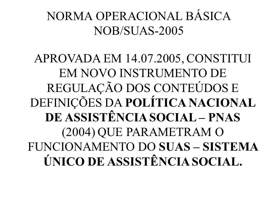 NORMA OPERACIONAL BÁSICA NOB/SUAS-2005 APROVADA EM 14.07.2005, CONSTITUI EM NOVO INSTRUMENTO DE REGULAÇÃO DOS CONTEÚDOS E DEFINIÇÕES DA POLÍTICA NACIO