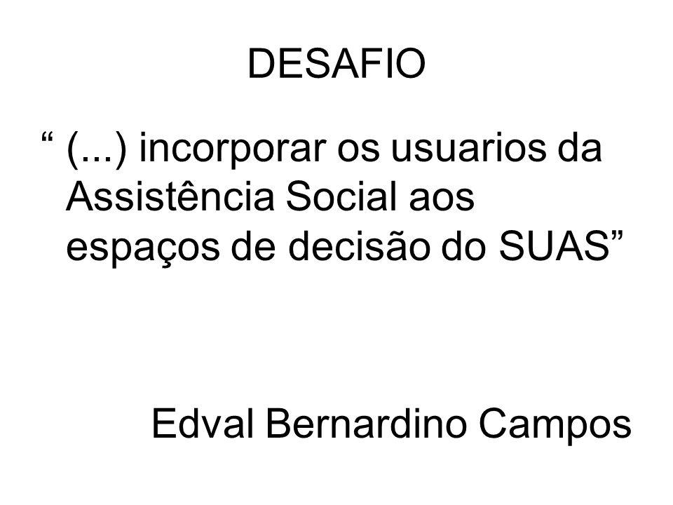 DESAFIO (...) incorporar os usuarios da Assistência Social aos espaços de decisão do SUAS Edval Bernardino Campos