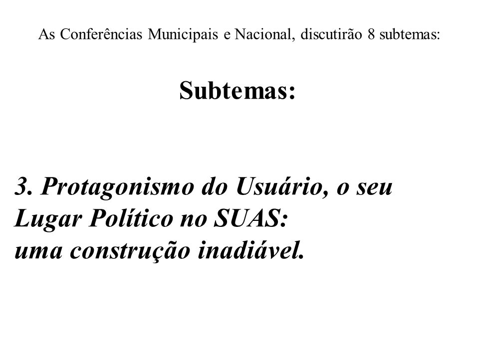 As Conferências Municipais e Nacional, discutirão 8 subtemas: Subtemas: 3. Protagonismo do Usuário, o seu Lugar Político no SUAS: uma construção inadi