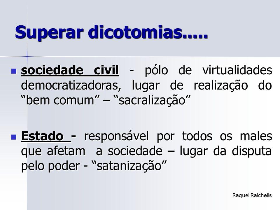 Superar dicotomias..... sociedade civil - pólo de virtualidades democratizadoras, lugar de realização do bem comum – sacralização sociedade civil - pó