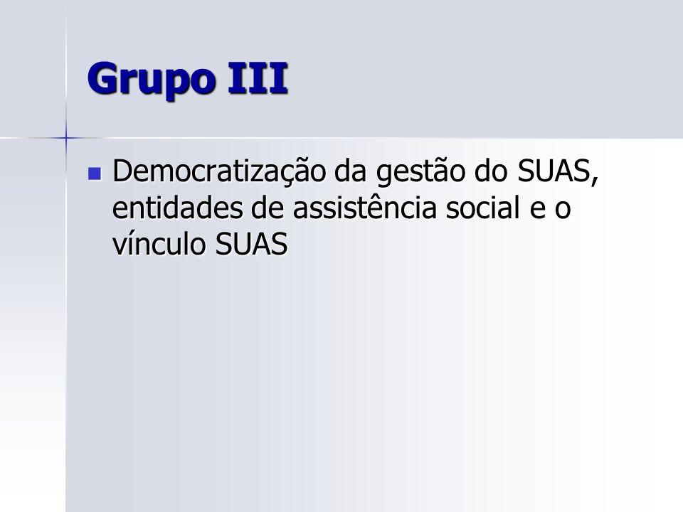 Grupo III Democratização da gestão do SUAS, entidades de assistência social e o vínculo SUAS Democratização da gestão do SUAS, entidades de assistênci