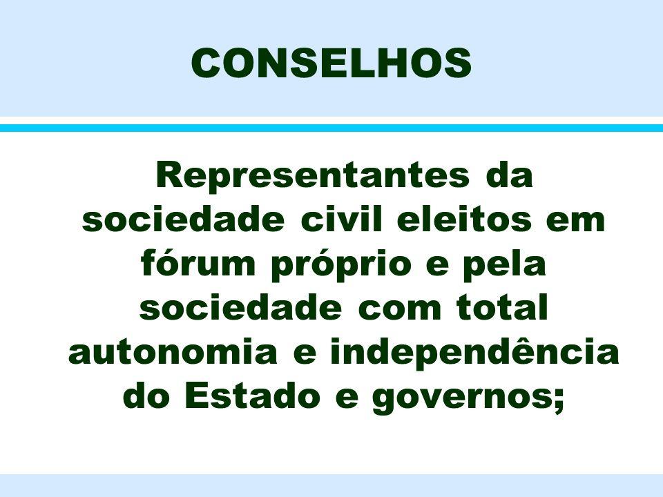 CONSELHOS l Representantes da sociedade civil eleitos em fórum próprio e pela sociedade com total autonomia e independência do Estado e governos;