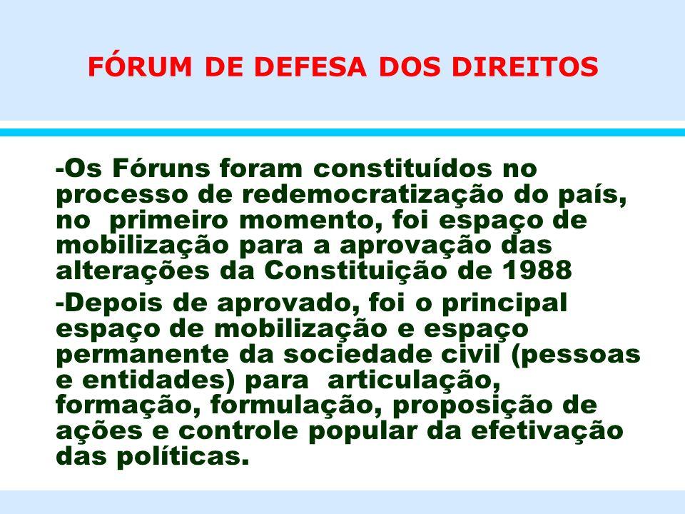 FÓRUM DE DEFESA DOS DIREITOS -Os Fóruns foram constituídos no processo de redemocratização do país, no primeiro momento, foi espaço de mobilização par