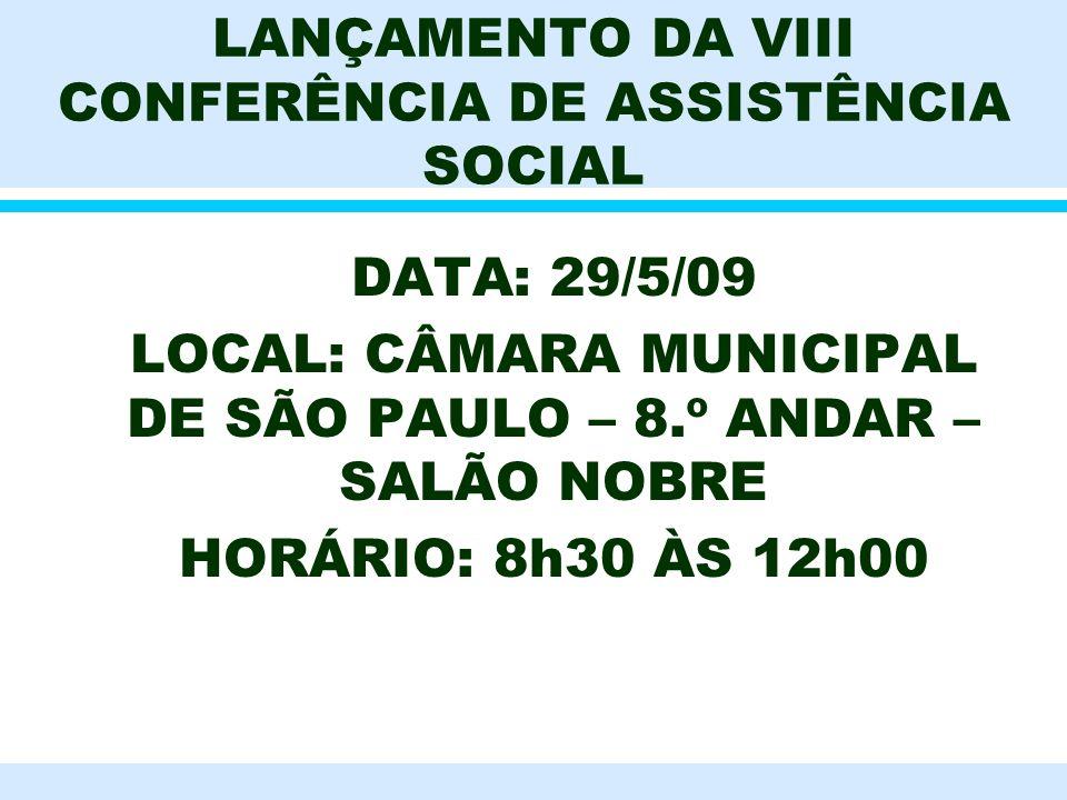 LANÇAMENTO DA VIII CONFERÊNCIA DE ASSISTÊNCIA SOCIAL l DATA: 29/5/09 l LOCAL: CÂMARA MUNICIPAL DE SÃO PAULO – 8.º ANDAR – SALÃO NOBRE l HORÁRIO: 8h30