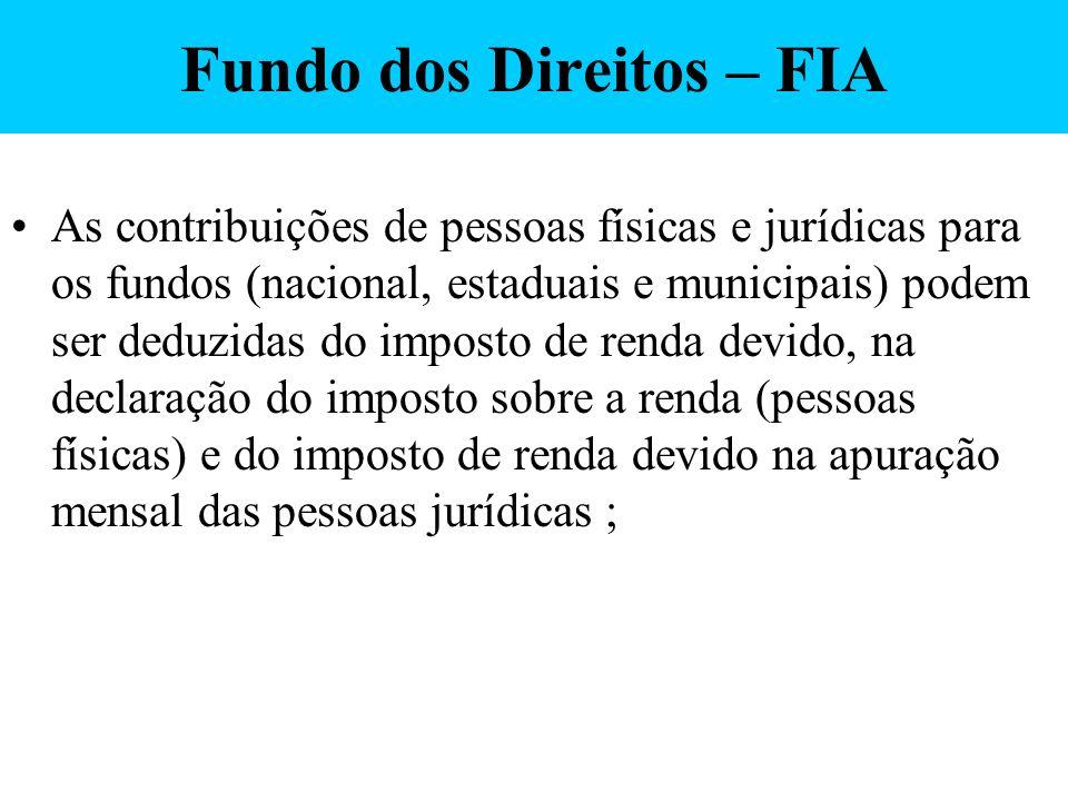 Fundo dos Direitos – FIA As contribuições de pessoas físicas e jurídicas para os fundos (nacional, estaduais e municipais) podem ser deduzidas do impo