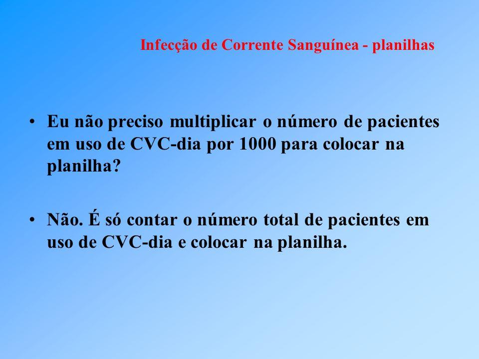 Infecção de Corrente Sanguínea - planilhas Eu não preciso multiplicar o número de pacientes em uso de CVC-dia por 1000 para colocar na planilha? Não.