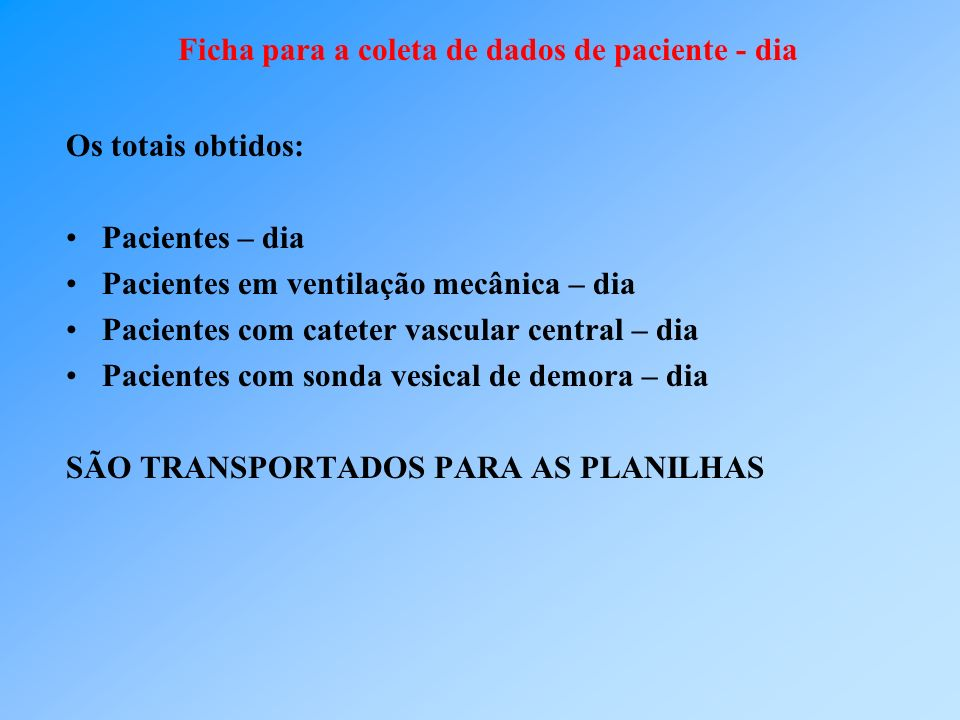 Os totais obtidos: Pacientes – dia Pacientes em ventilação mecânica – dia Pacientes com cateter vascular central – dia Pacientes com sonda vesical de