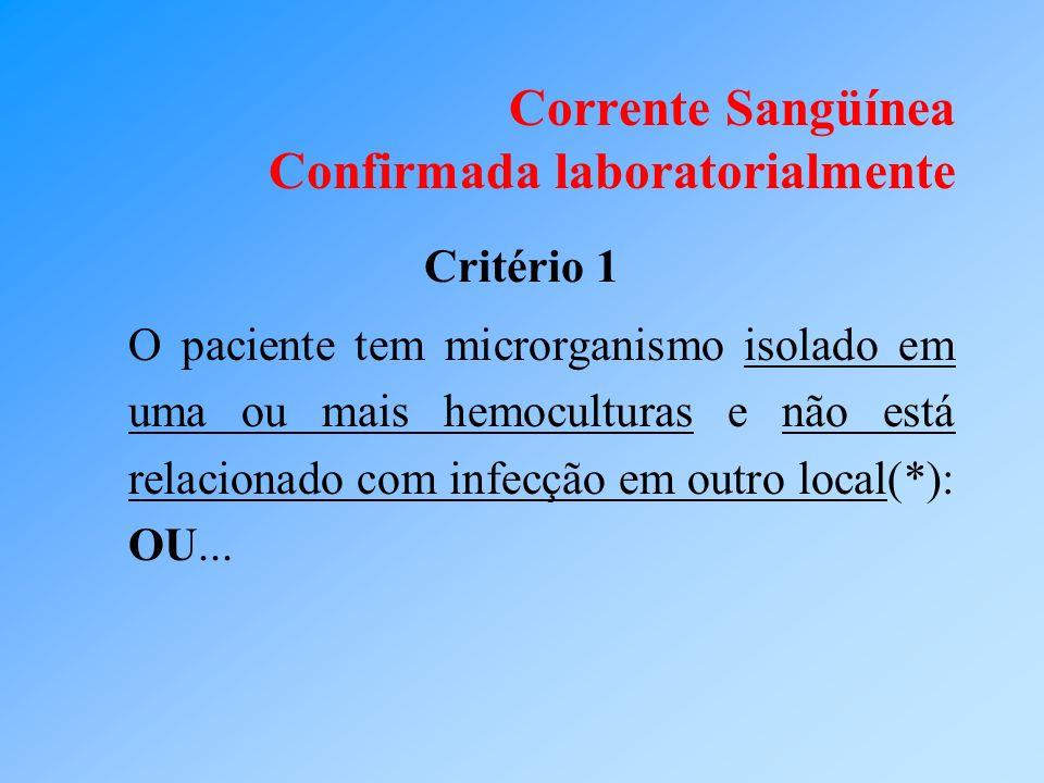 Corrente Sangüínea Confirmada laboratorialmente Critério 1 O paciente tem microrganismo isolado em uma ou mais hemoculturas e não está relacionado com