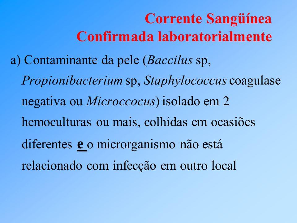 Corrente Sangüínea Confirmada laboratorialmente a) Contaminante da pele (Baccilus sp, Propionibacterium sp, Staphylococcus coagulase negativa ou Micro