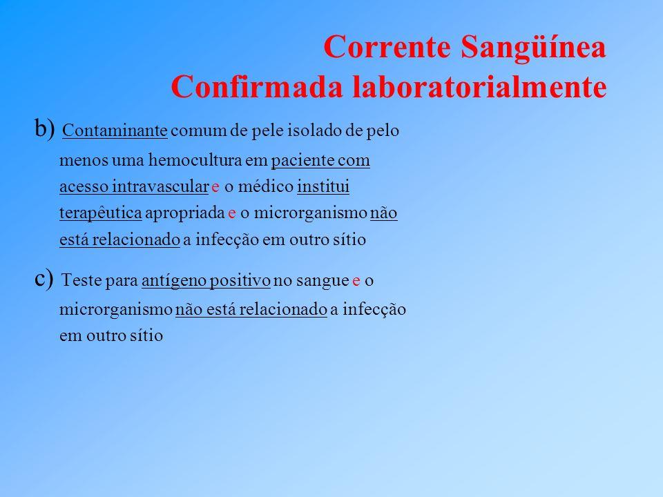 Corrente Sangüínea Confirmada laboratorialmente b) Contaminante comum de pele isolado de pelo menos uma hemocultura em paciente com acesso intravascul