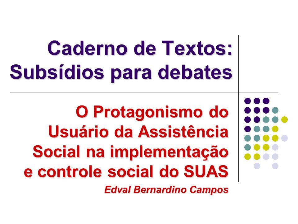 O Protagonismo do Usuário da Assistência Social na implementação e controle social do SUAS Edval Bernardino Campos Caderno de Textos: Subsídios para debates