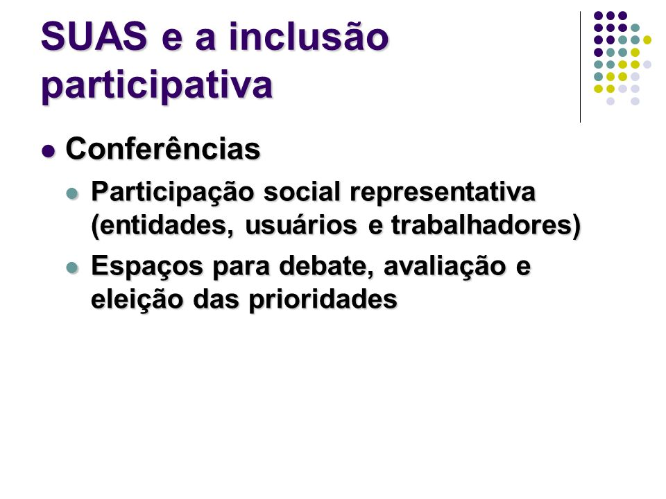SUAS e a inclusão participativa Conferências Conferências Participação social representativa (entidades, usuários e trabalhadores) Participação social representativa (entidades, usuários e trabalhadores) Espaços para debate, avaliação e eleição das prioridades Espaços para debate, avaliação e eleição das prioridades
