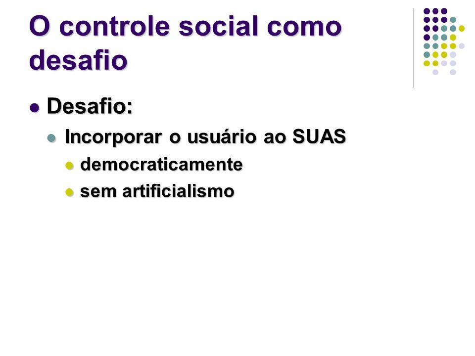 O controle social como desafio Desafio: Desafio: Incorporar o usuário ao SUAS Incorporar o usuário ao SUAS democraticamente democraticamente sem artificialismo sem artificialismo