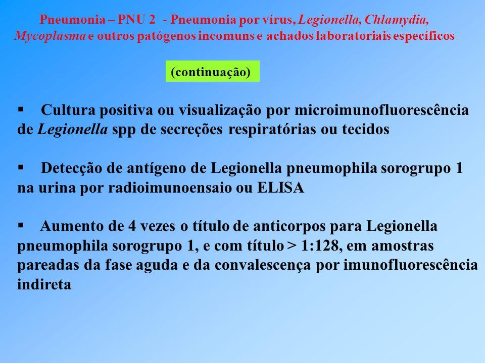 Pneumonia – PNU 2 - Pneumonia por vírus, Legionella, Chlamydia, Mycoplasma e outros patógenos incomuns e achados laboratoriais específicos (continuação) Cultura positiva ou visualização por microimunofluorescência de Legionella spp de secreções respiratórias ou tecidos Detecção de antígeno de Legionella pneumophila sorogrupo 1 na urina por radioimunoensaio ou ELISA Aumento de 4 vezes o título de anticorpos para Legionella pneumophila sorogrupo 1, e com título > 1:128, em amostras pareadas da fase aguda e da convalescença por imunofluorescência indireta