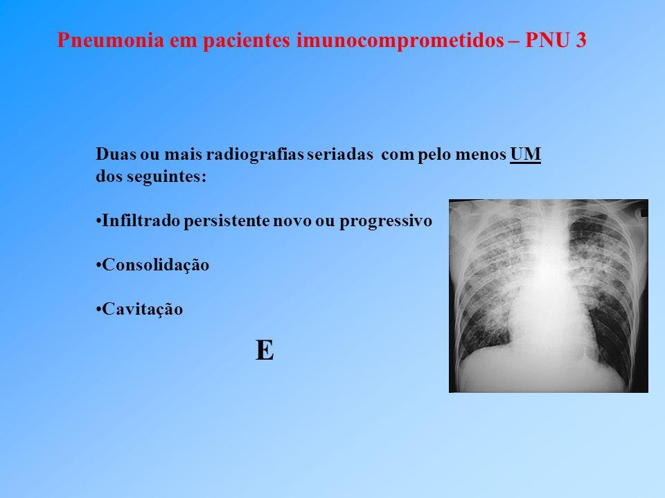 Pneumonia em pacientes imunocomprometidos – PNU 3 Duas ou mais radiografias seriadas com pelo menos UM dos seguintes: Infiltrado persistente novo ou progressivo Consolidação Cavitação E