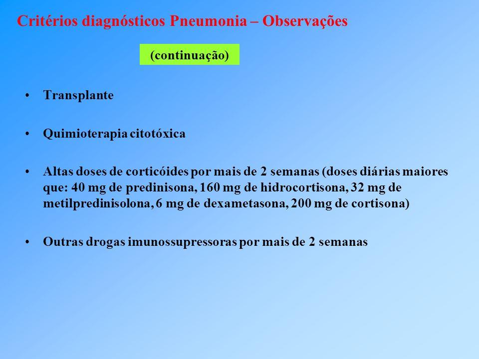 Critérios diagnósticos Pneumonia – Observações Transplante Quimioterapia citotóxica Altas doses de corticóides por mais de 2 semanas (doses diárias maiores que: 40 mg de predinisona, 160 mg de hidrocortisona, 32 mg de metilpredinisolona, 6 mg de dexametasona, 200 mg de cortisona) Outras drogas imunossupressoras por mais de 2 semanas (continuação)