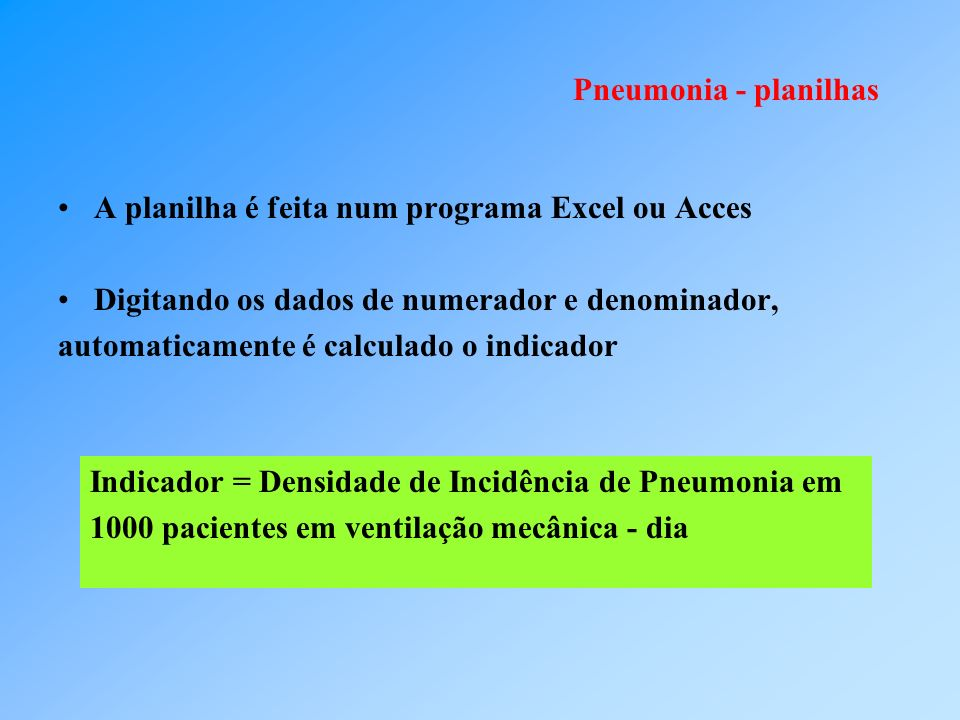 Pneumonia - planilhas A planilha é feita num programa Excel ou Acces Digitando os dados de numerador e denominador, automaticamente é calculado o indi