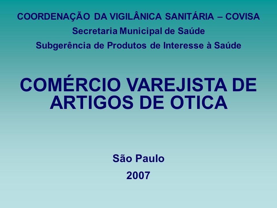 COMÉRCIO VAREJISTA DE ARTIGOS DE OTICA São Paulo 2007 COORDENAÇÃO DA VIGILÂNICA SANITÁRIA – COVISA Secretaria Municipal de Saúde Subgerência de Produt