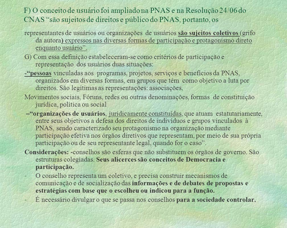F) O conceito de usuário foi ampliado na PNAS e na Resolução 24/06 do CNAS são sujeitos de direitos e público do PNAS, portanto, os representantes de usuários ou organizações de usuários são sujeitos coletivos (grifo da autora) expressos nas diversas formas de participação e protagonismo direto enquanto usuário.