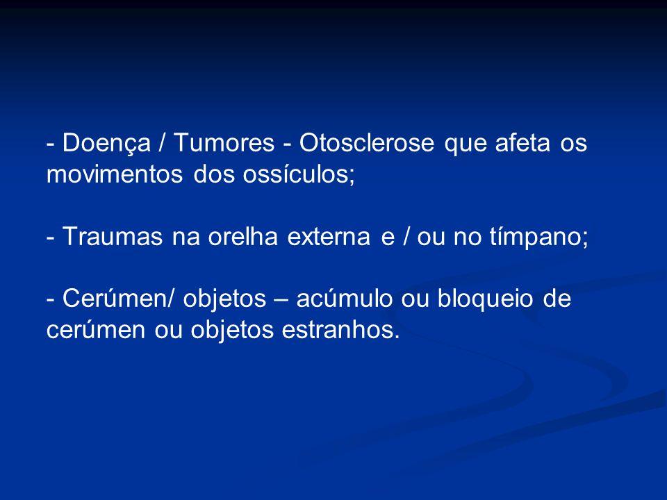 - Doença / Tumores - Otosclerose que afeta os movimentos dos ossículos; - Traumas na orelha externa e / ou no tímpano; - Cerúmen/ objetos – acúmulo ou