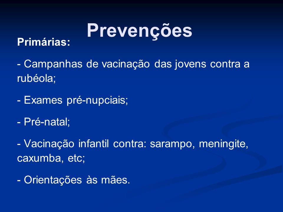 Prevenções Primárias: - Campanhas de vacinação das jovens contra a rubéola; - Exames pré-nupciais; - Pré-natal; - Vacinação infantil contra: sarampo,