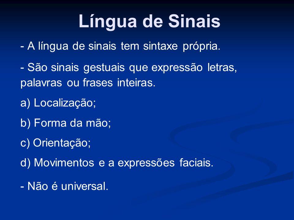Língua de Sinais - A língua de sinais tem sintaxe própria. - São sinais gestuais que expressão letras, palavras ou frases inteiras. a) Localização; b)
