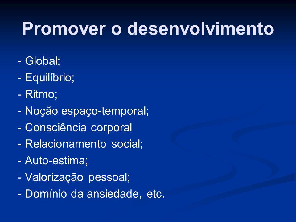 Promover o desenvolvimento - Global; - Equilíbrio; - Ritmo; - Noção espaço-temporal; - Consciência corporal - Relacionamento social; - Auto-estima; -