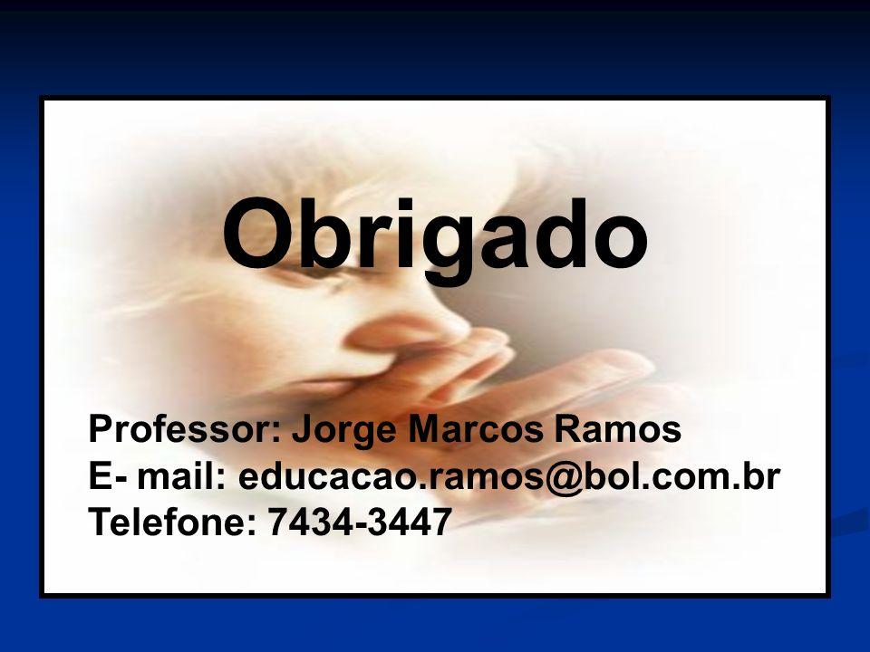 Obrigado Professor: Jorge Marcos Ramos E- mail: educacao.ramos@bol.com.br Telefone: 7434-3447