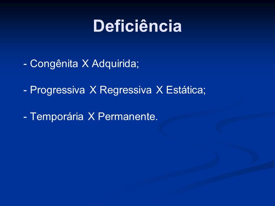 Deficiência - Congênita X Adquirida; - Progressiva X Regressiva X Estática; - Temporária X Permanente.
