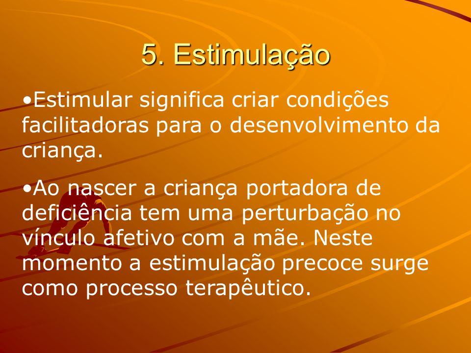 5. Estimulação Estimular significa criar condições facilitadoras para o desenvolvimento da criança. Ao nascer a criança portadora de deficiência tem u