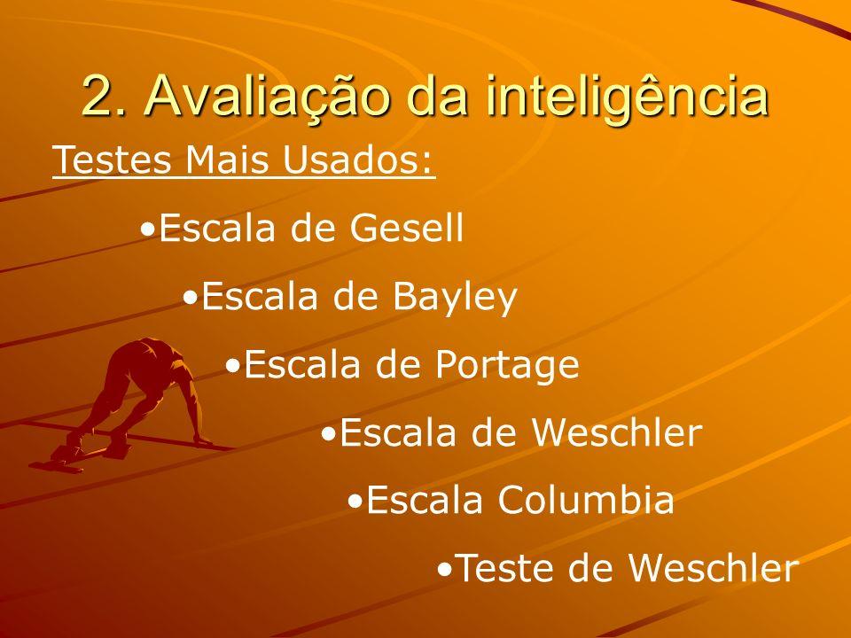 2. Avaliação da inteligência Testes Mais Usados: Escala de Gesell Escala de Bayley Escala de Portage Escala de Weschler Escala Columbia Teste de Wesch