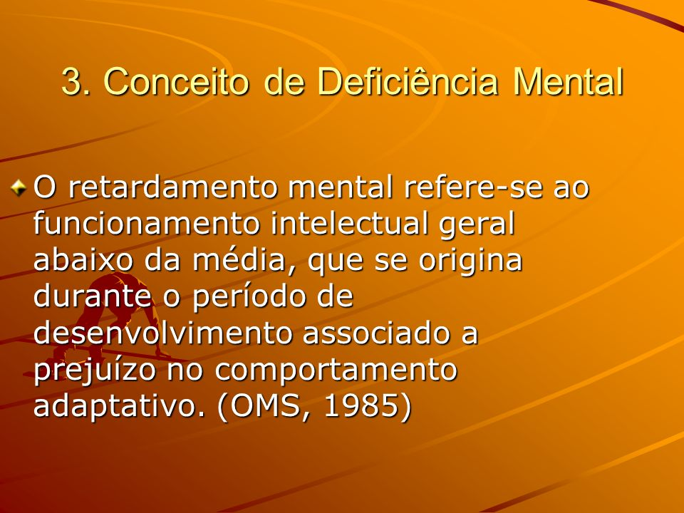 3. Conceito de Deficiência Mental O retardamento mental refere-se ao funcionamento intelectual geral abaixo da média, que se origina durante o período