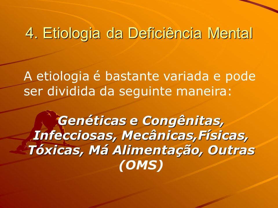 4. Etiologia da Deficiência Mental A etiologia é bastante variada e pode ser dividida da seguinte maneira: Genéticas e Congênitas, Infecciosas, Mecâni