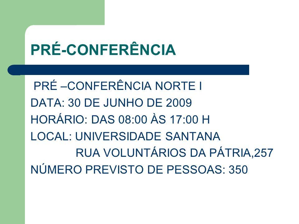 PRÉ-CONFERÊNCIA PRÉ –CONFERÊNCIA NORTE I DATA: 30 DE JUNHO DE 2009 HORÁRIO: DAS 08:00 ÀS 17:00 H LOCAL: UNIVERSIDADE SANTANA RUA VOLUNTÁRIOS DA PÁTRIA