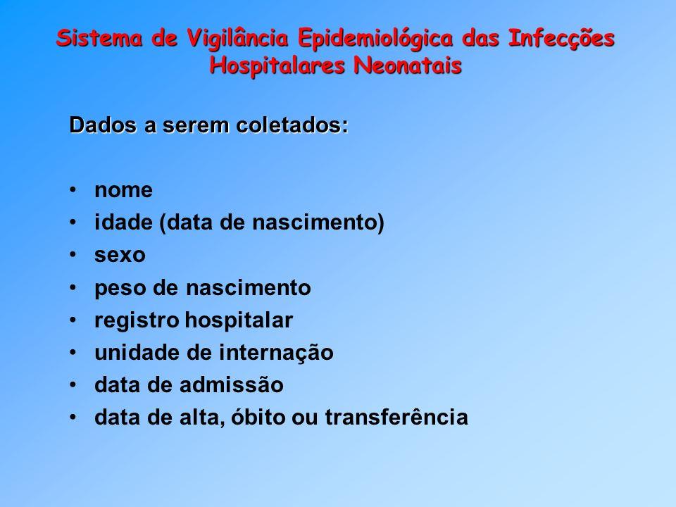 Sistema de Vigilância Epidemiológica das Infecções Hospitalares Neonatais Dados a serem coletados: nome idade (data de nascimento) sexo peso de nascim