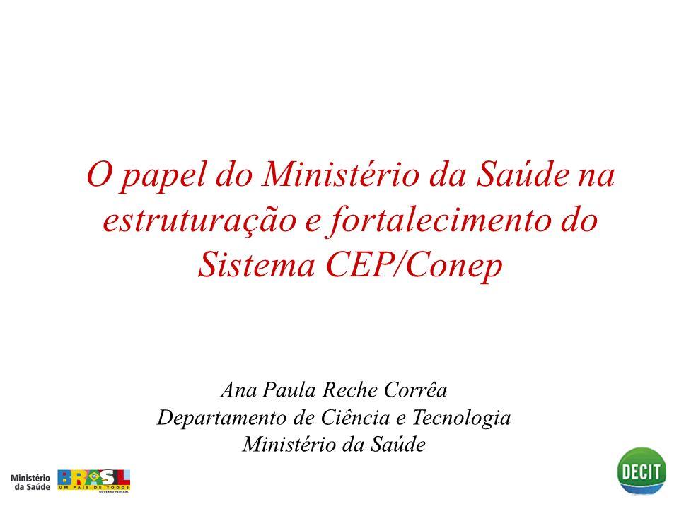 O papel do Ministério da Saúde na estruturação e fortalecimento do Sistema CEP/Conep Ana Paula Reche Corrêa Departamento de Ciência e Tecnologia Minis