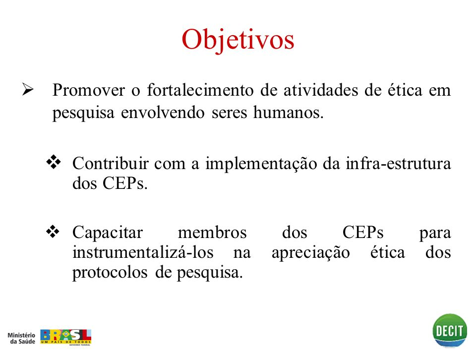 Objetivos Promover o fortalecimento de atividades de ética em pesquisa envolvendo seres humanos. Contribuir com a implementação da infra-estrutura dos