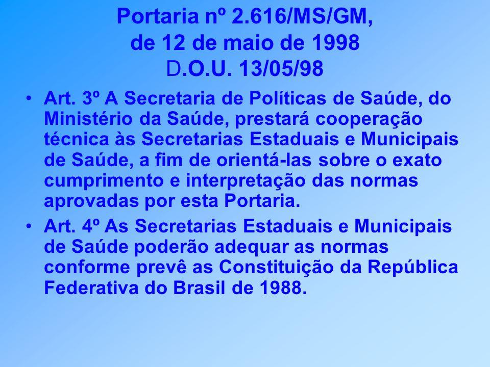 Portaria nº 2.616/MS/GM, de 12 de maio de 1998 D.O.U. 13/05/98 Art. 3º A Secretaria de Políticas de Saúde, do Ministério da Saúde, prestará cooperação