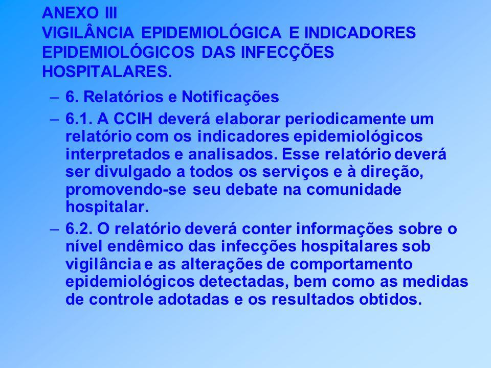 ANEXO III VIGILÂNCIA EPIDEMIOLÓGICA E INDICADORES EPIDEMIOLÓGICOS DAS INFECÇÕES HOSPITALARES. –6. Relatórios e Notificações –6.1. A CCIH deverá elabor