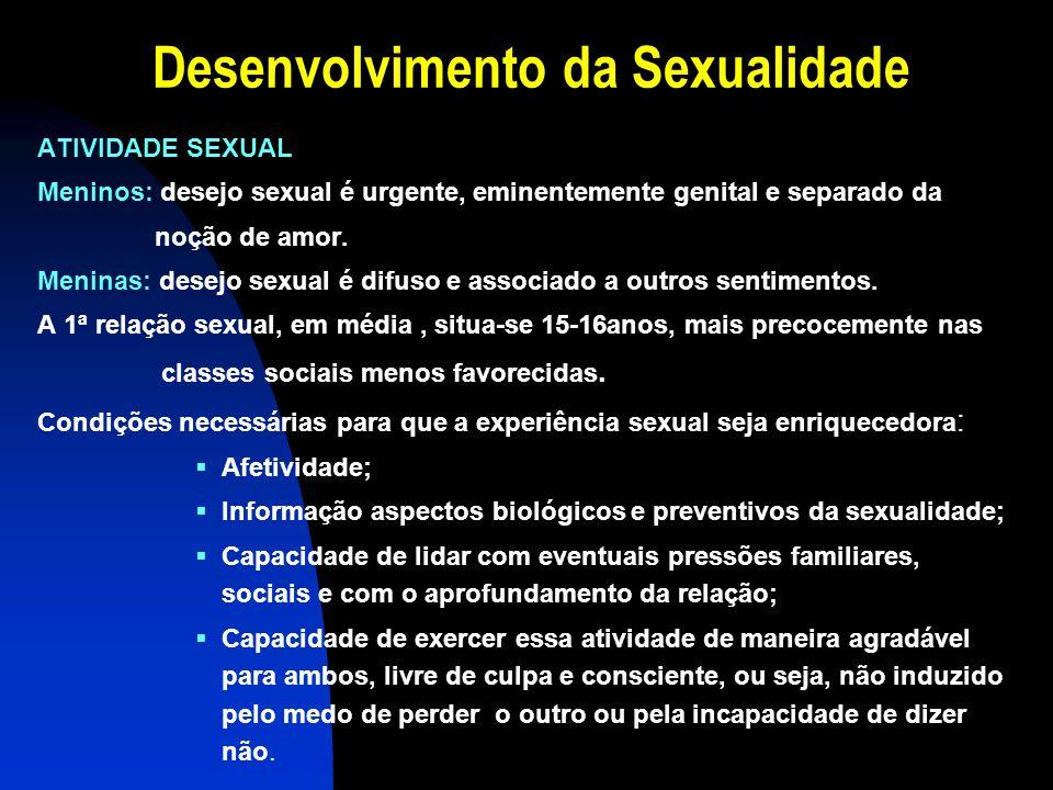 Desenvolvimento da Sexualidade ATIVIDADE SEXUAL Meninos: desejo sexual é urgente, eminentemente genital e separado da noção de amor. Meninas: desejo s