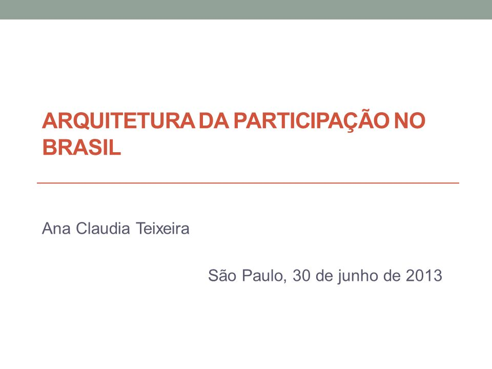 ARQUITETURA DA PARTICIPAÇÃO NO BRASIL Ana Claudia Teixeira São Paulo, 30 de junho de 2013
