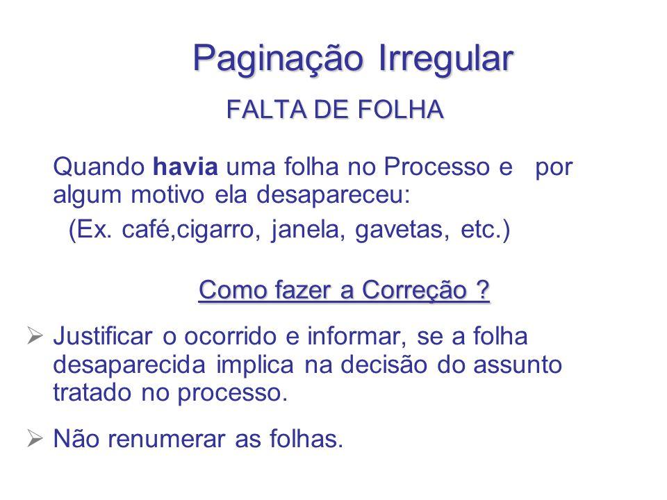 Paginação Irregular FALTADEFOLHA FALTA DE FOLHA Quando havia uma folha no Processo e por algum motivo ela desapareceu: (Ex. café,cigarro, janela, gave