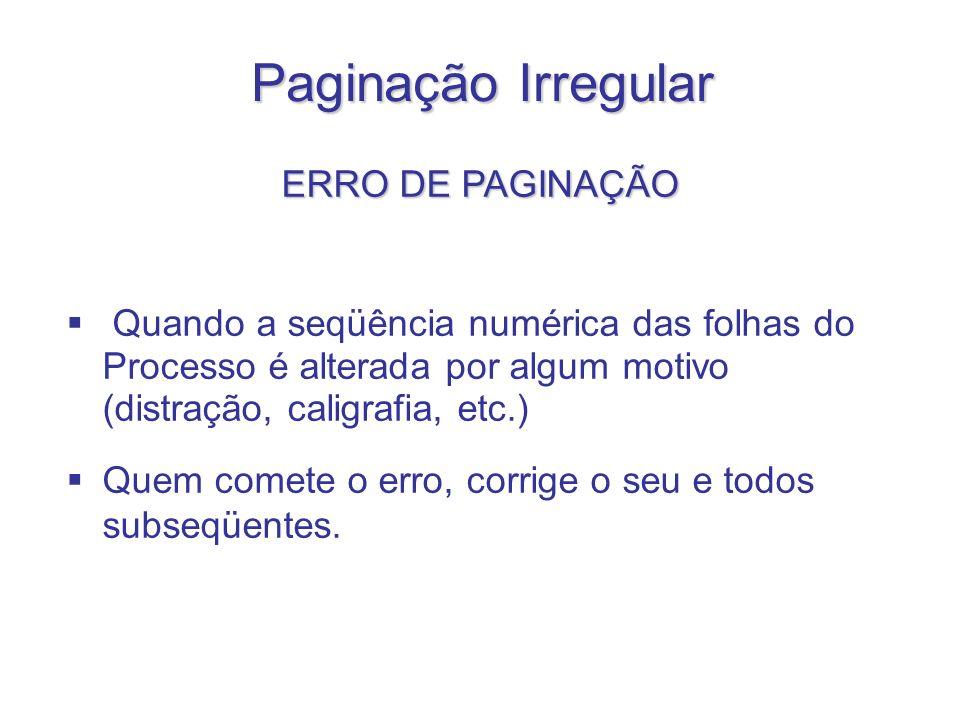 Paginação Irregular ERRO DE PAGINAÇÃO Quando a seqüência numérica das folhas do Processo é alterada por algum motivo (distração, caligrafia, etc.) Que