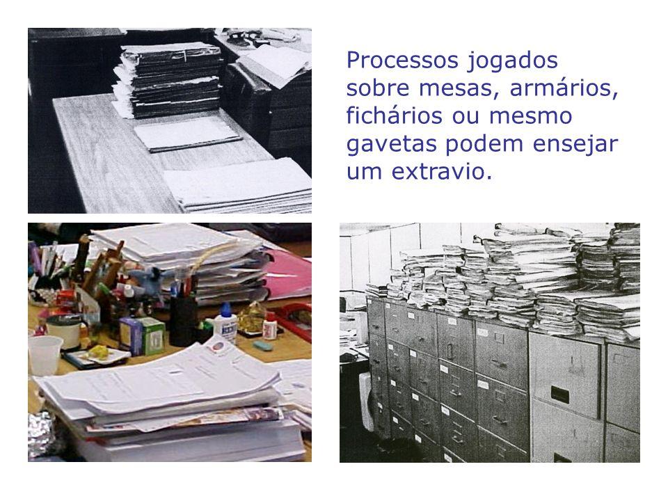 Processos jogados sobre mesas, armários, fichários ou mesmo gavetas podem ensejar um extravio.