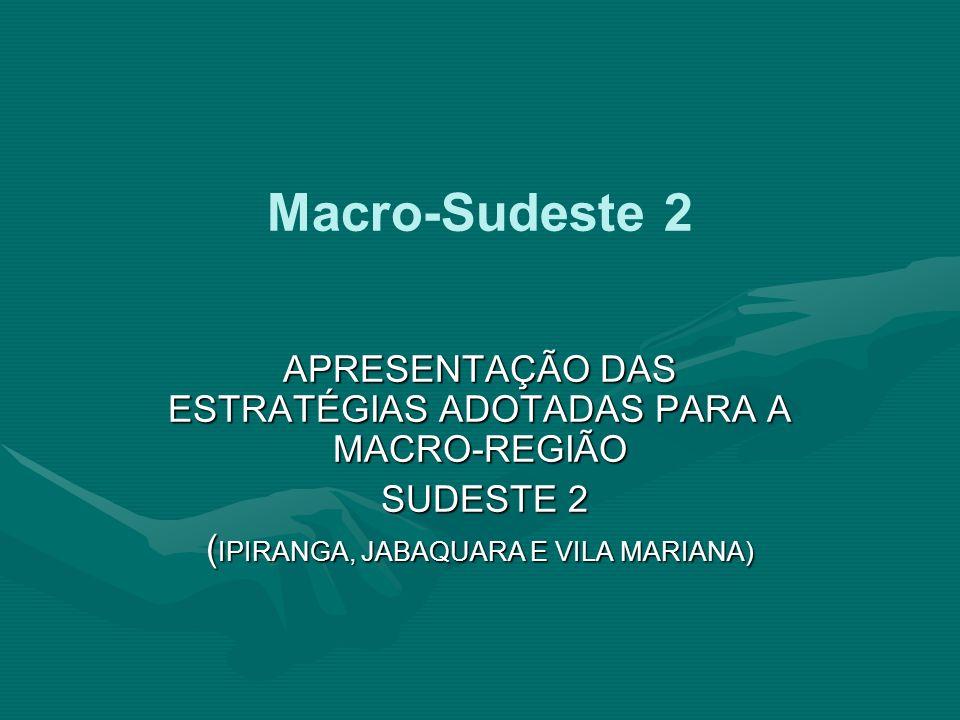 Macro-Sudeste 2 APRESENTAÇÃO DAS ESTRATÉGIAS ADOTADAS PARA A MACRO-REGIÃO SUDESTE 2 SUDESTE 2 ( IPIRANGA, JABAQUARA E VILA MARIANA)