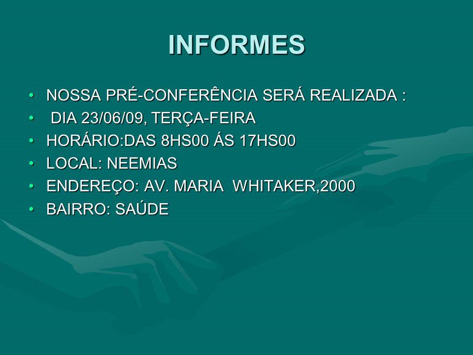 INFORMES NOSSA PRÉ-CONFERÊNCIA SERÁ REALIZADA :NOSSA PRÉ-CONFERÊNCIA SERÁ REALIZADA : DIA 23/06/09, TERÇA-FEIRA DIA 23/06/09, TERÇA-FEIRA HORÁRIO:DAS 8HS00 ÁS 17HS00HORÁRIO:DAS 8HS00 ÁS 17HS00 LOCAL: NEEMIASLOCAL: NEEMIAS ENDEREÇO: AV.