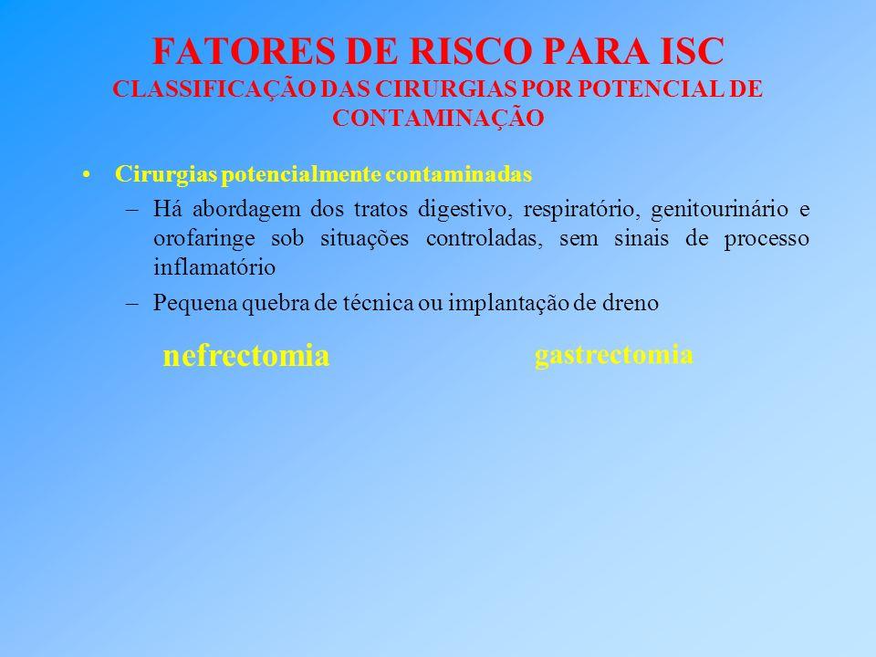 FATORES DE RISCO PARA ISC CLASSIFICAÇÃO DAS CIRURGIAS POR POTENCIAL DE CONTAMINAÇÃO Cirurgias potencialmente contaminadas –Há abordagem dos tratos dig