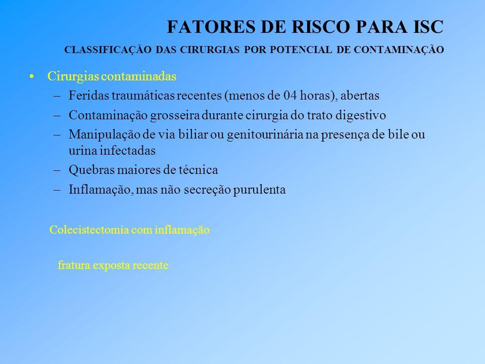 FATORES DE RISCO PARA ISC CLASSIFICAÇÃO DAS CIRURGIAS POR POTENCIAL DE CONTAMINAÇÃO Cirurgias contaminadas –Feridas traumáticas recentes (menos de 04