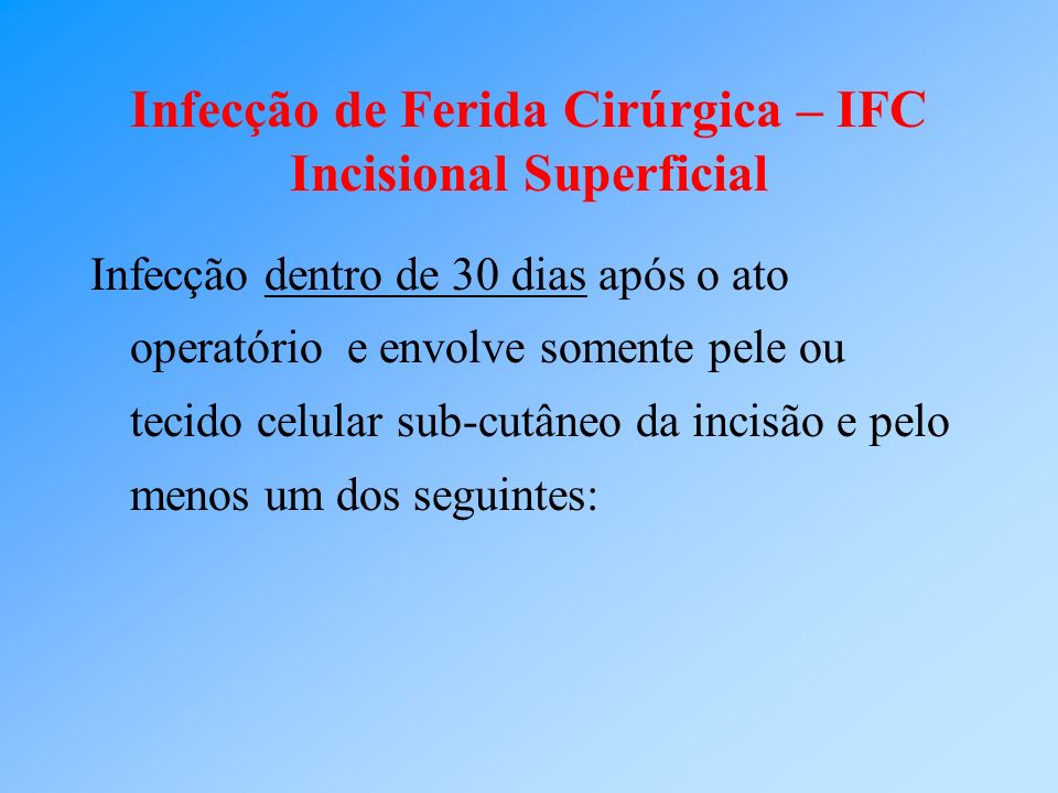 Infecção de Ferida Cirúrgica – IFC Incisional Superficial Infecção dentro de 30 dias após o ato operatório e envolve somente pele ou tecido celular su