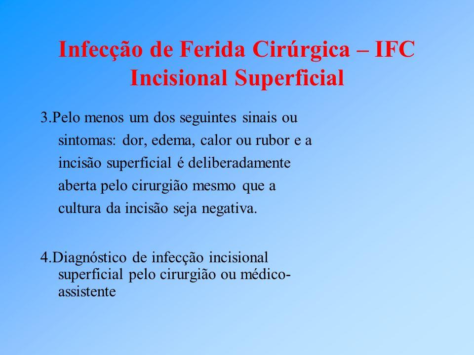 Infecção de Ferida Cirúrgica – IFC Incisional Superficial 3.Pelo menos um dos seguintes sinais ou sintomas: dor, edema, calor ou rubor e a incisão sup
